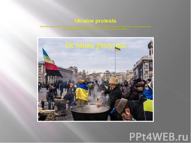 Ukraine protests Thousands of people have been protesting against the government since a decision by Ukrainian president Viktor Yanukovych to suspend a trade and partnership agreement with the European Union in favor of incentives from Russia.