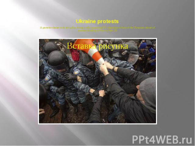 Ukraine protests A protester clashes with riot police during a rally supporting EU integration in front of the Ukrainian cabinet of ministers building in Kiev on Nov. 25.