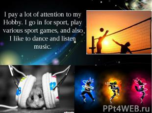 I pay a lot of attention to my Hobby. I go in for sport, play various sport game