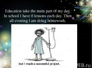 Education take the main part of my day. In school I have 8 lessons each day. The