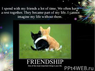 I spend with my friends a lot of time. We often have a rest together. They becam