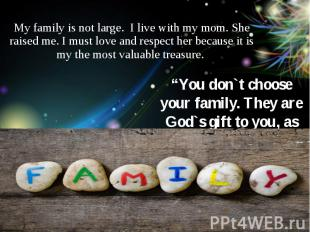 My family is not large. I live with my mom. She raised me. I must love and respe