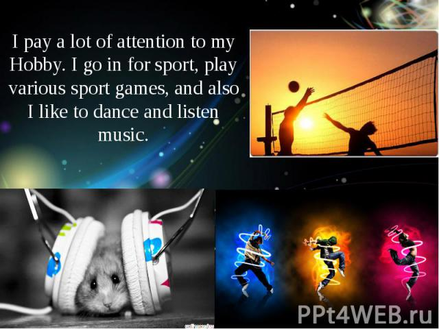 I pay a lot of attention to my Hobby. I go in for sport, play various sport games, and also I like to dance and listen music.