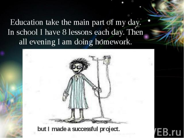 Education take the main part of my day. In school I have 8 lessons each day. Then all evening I am doing homework.