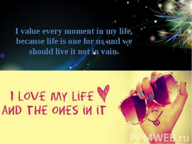 I value every moment in my life, because life is one for us and we should live it not in vain.