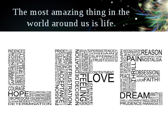 The most amazing thing in the world around us is life.