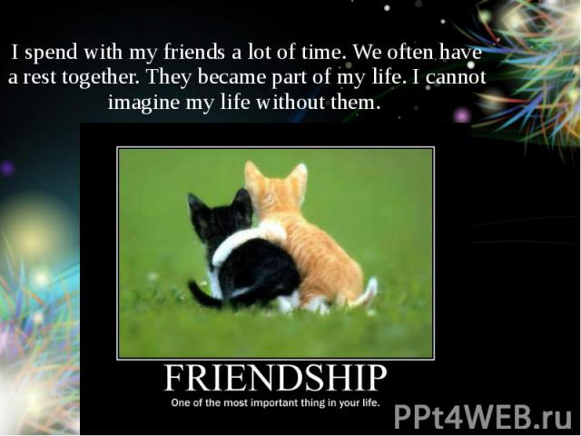 I spend with my friends a lot of time. We often have a rest together. They became part of my life. I cannot imagine my life without them.