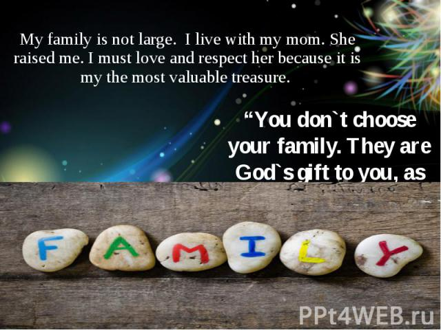 My family is not large. I live with my mom. She raised me. I must love and respect her because it is my the most valuable treasure.