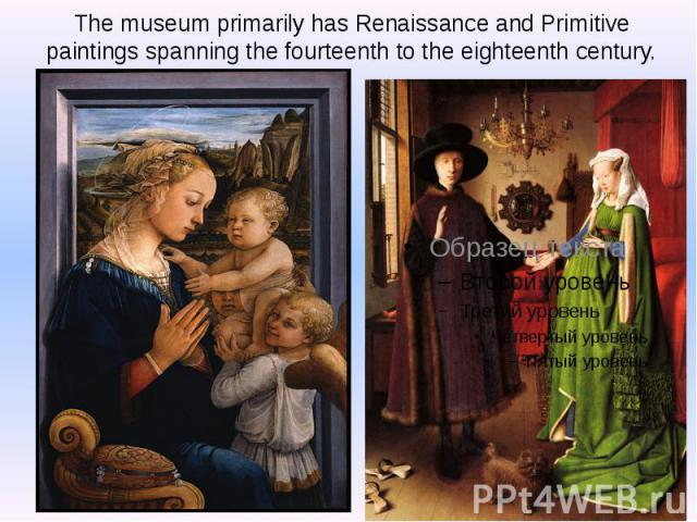 The museum primarily has Renaissance and Primitive paintings spanning the fourteenth to the eighteenth century.