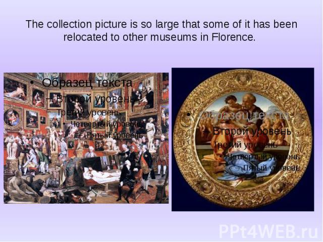 The collection picture is so large that some of it has been relocated to other museums in Florence.