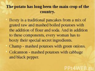 The potato has long been the main crop of the country. Boxty is a traditional pa
