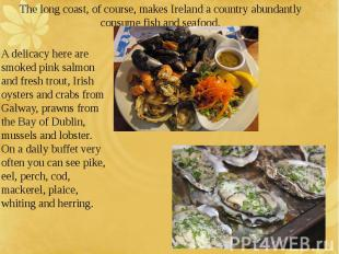 The long coast, of course, makes Ireland a country abundantly consume fish and s