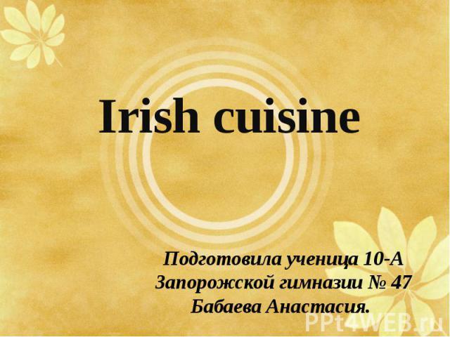 Irish cuisine Подготовила ученица 10-А Запорожской гимназии № 47 Бабаева Анастасия.
