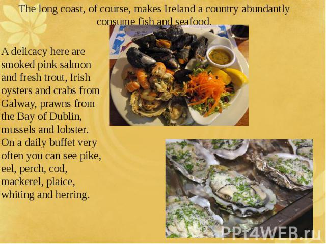 The long coast, of course, makes Ireland a country abundantly consume fish and seafood. A delicacy here are smoked pink salmon and fresh trout, Irish oysters and crabs from Galway, prawns from the Bay of Dublin, mussels and lobster. On a daily buffe…