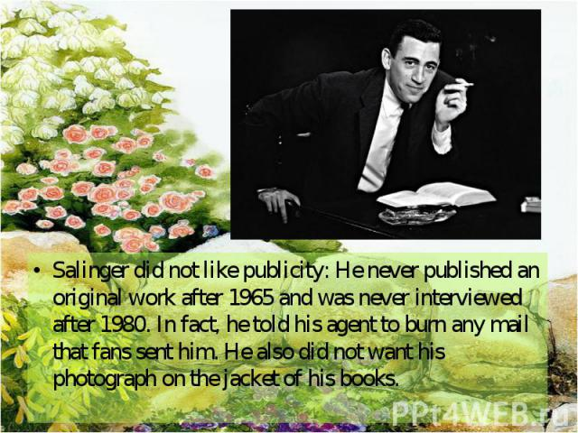 Salinger did not like publicity: He never published an original work after 1965 and was never interviewed after 1980. In fact, he told his agent to burn any mail that fans sent him. He also did not want his photograph on the jacket of his books. Sal…