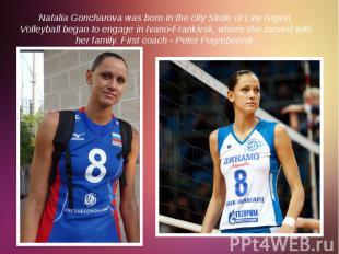 Natalia Goncharova was born in the city Skole of Lviv region. Volleyball began t