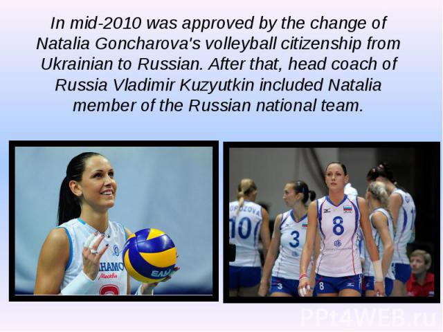 In mid-2010 was approved by the change of Natalia Goncharova's volleyball citizenship from Ukrainian to Russian. After that, head coach of Russia Vladimir Kuzyutkin included Natalia member of the Russian national team. In mid-2010 was approved by th…