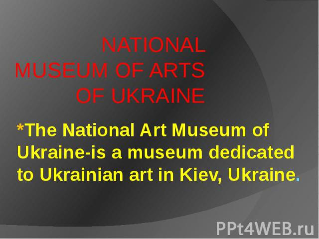 *The National Art Museum of Ukraine-is a museum dedicated to Ukrainian art in Kiev, Ukraine. NATIONAL MUSEUM OF ARTS OF UKRAINE