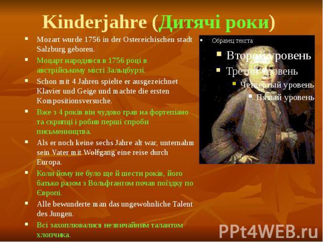 Kinderjahre (Дитячі роки) Mozart wurde 1756 in der Ostereichischen stadt Salzburg geboren. Моцарт народився в 1756 році в австрійському місті Зальцбурзі. Schon mit 4 Jahren spielte er ausgezeichnet Klavier und Geige und machte die ersten Komposition…