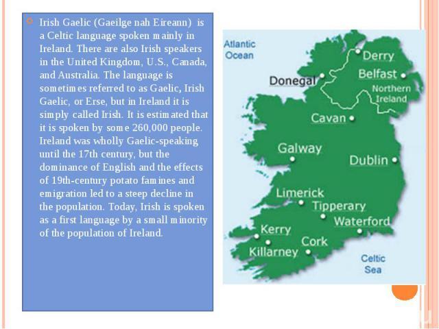 Irish Gaelic (Gaeilge nah Eireann) is aCelticlanguage spoken mainly in Ireland. There are also Irish speakers in the United Kingdom, U.S., Canada, and Australia. The language is sometimes referred to as Gaelic,Irish Gaelic, o…
