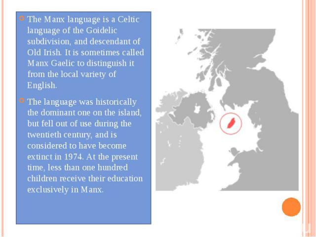 The Manx language is a Celtic language of the Goidelic subdivision, and descendant of Old Irish. It is sometimes called Manx Gaelic to distinguish it from the local variety of English. The language was historically the dominant one on the island, bu…