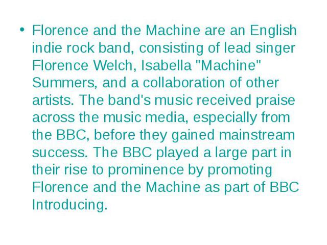 """Florence and the Machine are an English indie rock band, consisting of lead singer Florence Welch, Isabella """"Machine"""" Summers, and a collaboration of other artists. The band's music received praise across the music media, especially from t…"""