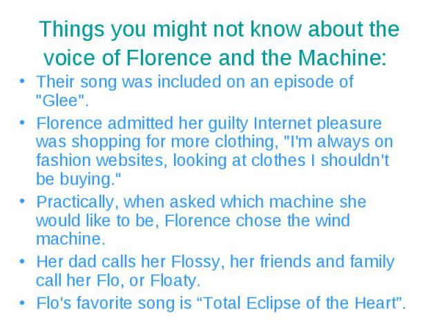 """Their song was included on an episode of """"Glee"""". Their song was included on an episode of """"Glee"""". Florence admitted her guilty Internet pleasure was shopping for more clothing, """"I'm always on fashion websites, looking at clo…"""