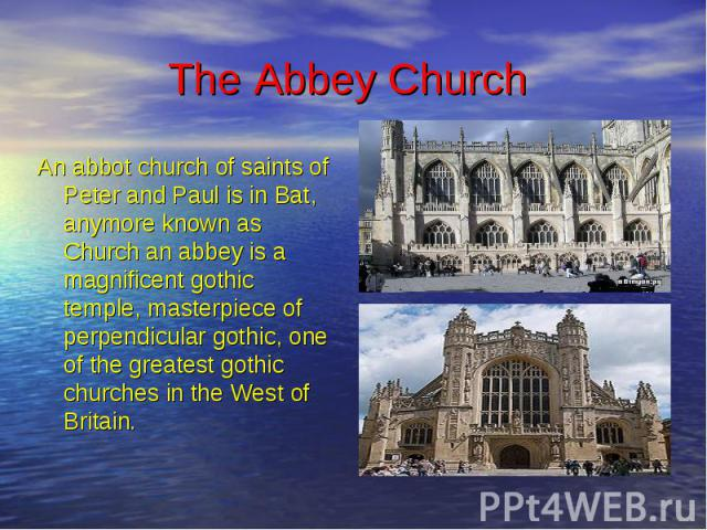 The Abbey Church An abbot church of saints of Peter and Paul is in Bat, anymore known as Church an abbey is a magnificent gothic temple, masterpiece of perpendicular gothic, one of the greatest gothic churches in the West of Britain.