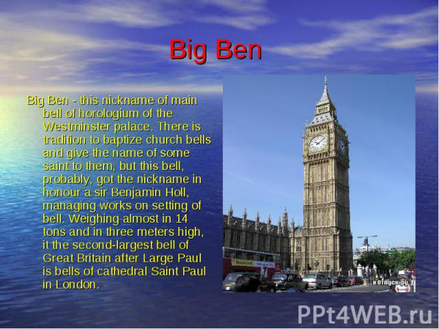 Big Ben Big Ben - this nickname of main bell of horologium of the Westminster palace. There is tradition to baptize church bells and give the name of some saint to them, but this bell, probably, got the nickname in honour a sir Benjamin Holl, managi…