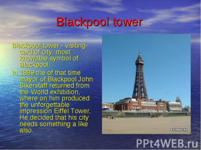 Blackpool tower Blackpool tower - visiting-card of city, most knowable symbol of Blackpool. In 1889 the of that time mayor of Blackpool John Bikerstaff returned from the World exhibition, where on him produced the unforgettable impression Eiffel Tow…