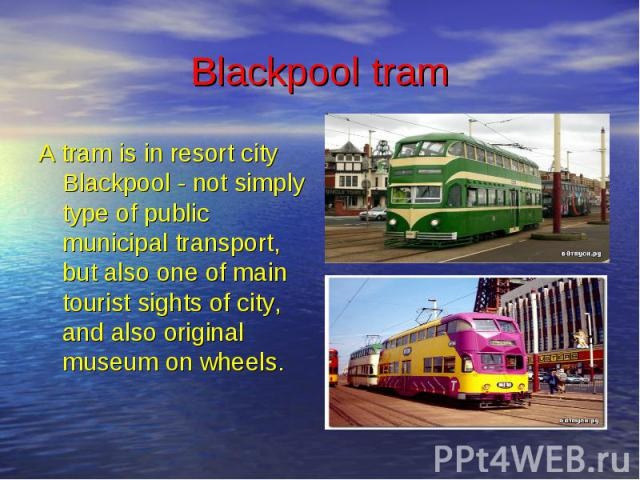 Blackpool tram A tram is in resort city Blackpool - not simply type of public municipal transport, but also one of main tourist sights of city, and also original museum on wheels.