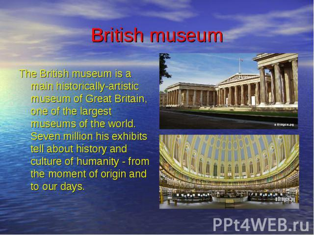 British museum The British museum is a main historically-artistic museum of Great Britain, one of the largest museums of the world. Seven million his exhibits tell about history and culture of humanity - from the moment of origin and to our days.