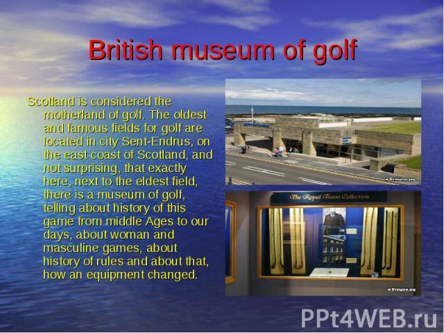 British museum of golf Scotland is considered the motherland of golf. The oldest and famous fields for golf are located in city Sent-Endrus, on the east coast of Scotland, and not surprising, that exactly here, next to the eldest field, there is a m…