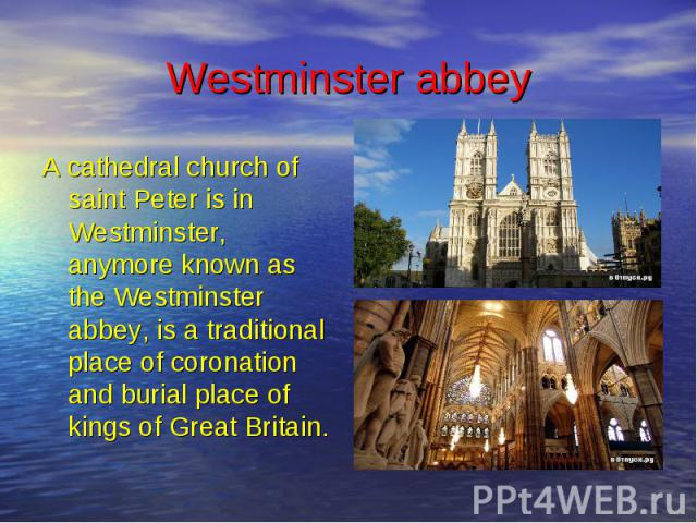 Westminster abbey A cathedral church of saint Peter is in Westminster, anymore known as the Westminster abbey, is a traditional place of coronation and burial place of kings of Great Britain.