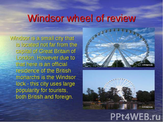 Windsor wheel of review Windsor is a small city that is located not far from the capital of Great Britain of London. However due to that here is an official residence of the British monarchs is the Windsor lock - this city uses large popularity for …