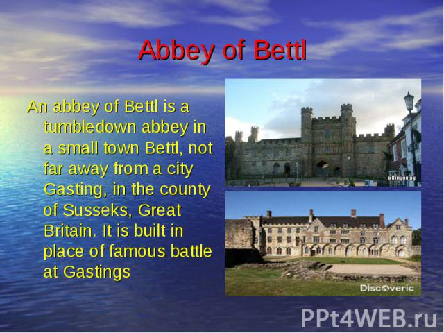 Abbey of Bettl An abbey of Bettl is a tumbledown abbey in a small town Bettl, not far away from a city Gasting, in the county of Susseks, Great Britain. It is built in place of famous battle at Gastings