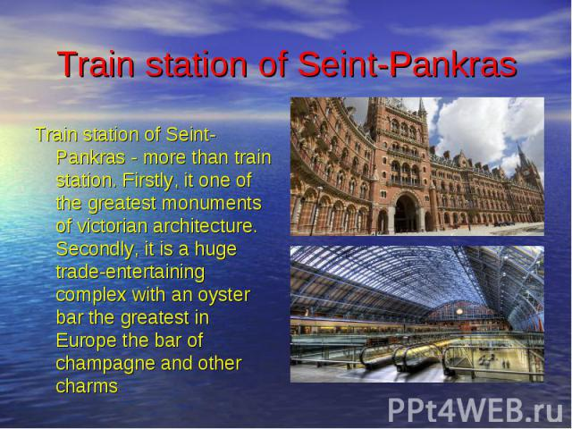 Train station of Seint-Pankras Train station of Seint-Pankras - more than train station. Firstly, it one of the greatest monuments of victorian architecture. Secondly, it is a huge trade-entertaining complex with an oyster bar the greatest in Europe…