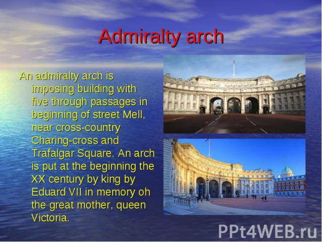 Admiralty arch An admiralty arch is imposing building with five through passages in beginning of street Mell, near cross-country Charing-cross and Trafalgar Square. An arch is put at the beginning the XX century by king by Eduard VII in memory oh th…