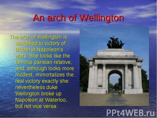 An arch of Wellington The arch of Wellington is sanctified to victory of Britain in Napoleon's wars. She looks like the famous parisian relative, and, although looks more modest, immortalizes the real victory exactly she: nevertheless duke Wellingto…