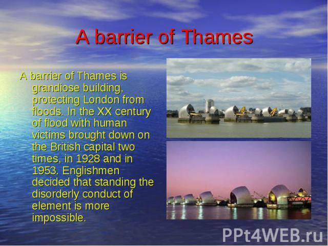 A barrier of Thames A barrier of Thames is grandiose building, protecting London from floods. In the XX century of flood with human victims brought down on the British capital two times, in 1928 and in 1953. Englishmen decided that standing the diso…