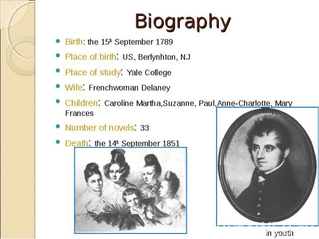 Birth: the 15th September 1789 Birth: the 15th September 1789 Place of birth: US, Berlynhton, NJ Place of study: Yale College Wife: Frenchwoman Delaney Children: Caroline Martha,Suzanne, Paul,Anne-Charlotte, Mary Frances Number of novels: 33 Death: …