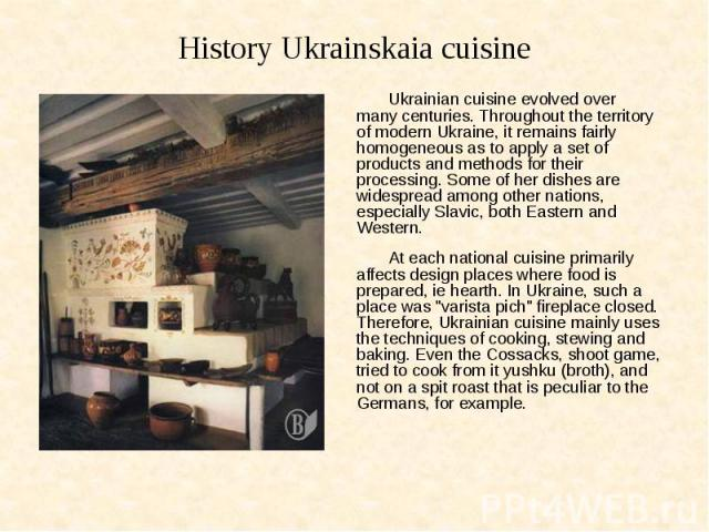 History Ukrainskaia cuisine Ukrainian cuisine evolved over many centuries. Throughout the territory of modern Ukraine, it remains fairly homogeneous as to apply a set of products and methods for their processing. Some of her dishes are widespread am…