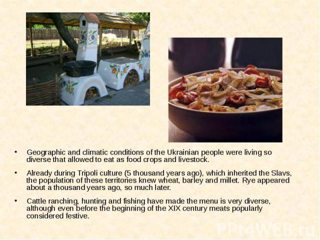 Geographic and climatic conditions of the Ukrainian people were living so diverse that allowed to eat as food crops and livestock. Geographic and climatic conditions of the Ukrainian people were living so diverse that allowed to eat as food crops an…