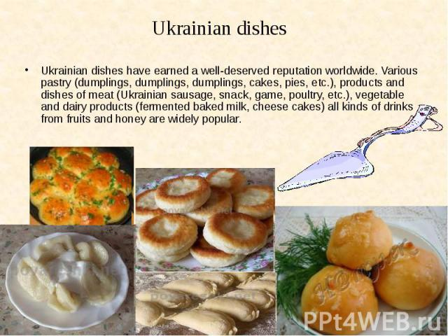 Ukrainian dishes have earned a well-deserved reputation worldwide. Various pastry (dumplings, dumplings, dumplings, cakes, pies, etc.), products and dishes of meat (Ukrainian sausage, snack, game, poultry, etc.), vegetable and dairy products (fermen…