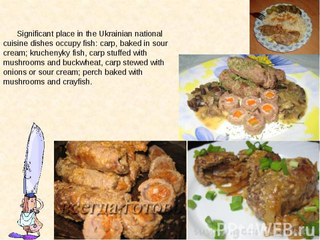 Significant place in the Ukrainian national cuisine dishes occupy fish: carp, baked in sour cream; kruchenyky fish, carp stuffed with mushrooms and buckwheat, carp stewed with onions or sour cream; perch baked with mushrooms and crayfish. Significan…