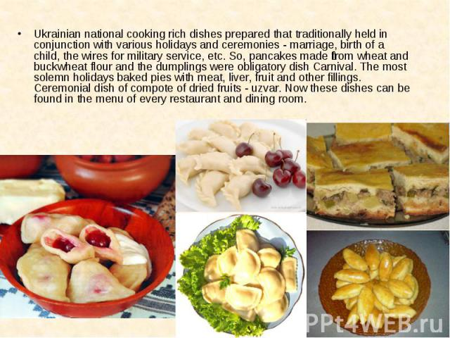 Ukrainian national cooking rich dishes prepared that traditionally held in conjunction with various holidays and ceremonies - marriage, birth of a child, the wires for military service, etc. So, pancakes made from wheat and buckwheat flour and the d…