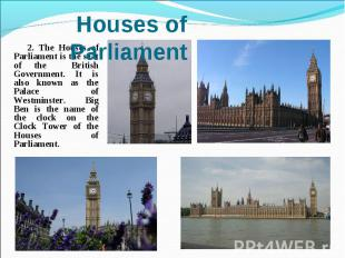 2. The Houses of Parliament is the seat of the British Government. It is also kn