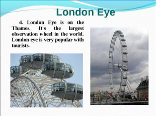 4. London Eye is on the Thames. It's the largest observation wheel in the world.