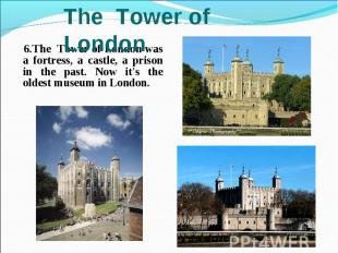 6.The Tower of London was a fortress, a castle, a prison in the past. Now it's t
