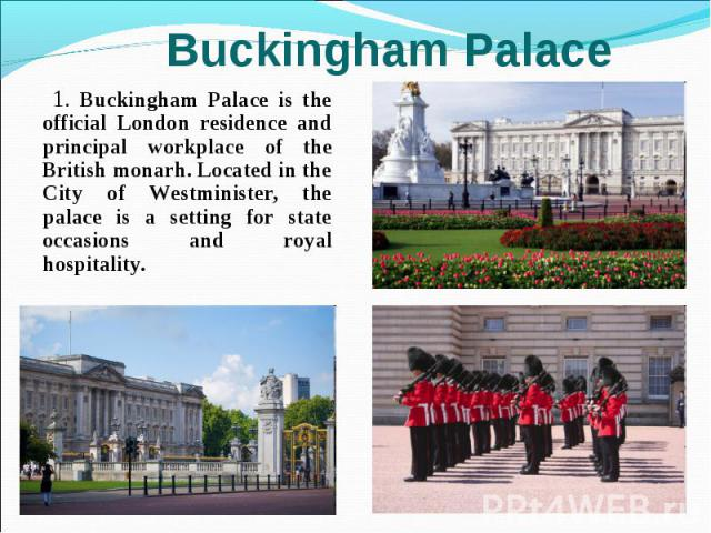 1. Buckingham Palace is the official London residence and principal workplace of the British monarh. Located in the City of Westminister, the palace is a setting for state occasions and royal hospitality. 1. Buckingham Palace is the official London …